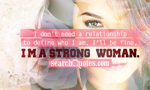I don't need a relationship to define who I am, I'll be fine, I'm a strong woman.