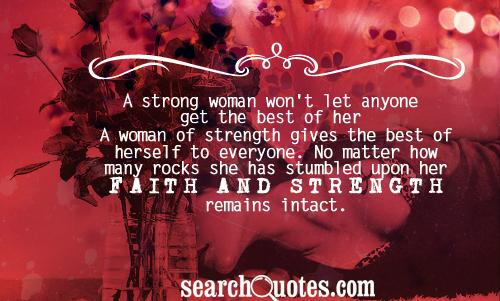 A strong woman won't let anyone get the best of her. A woman of strength gives the best of herself to everyone. No matter how many rocks she has stumbled upon her FAITH AND STRENGTH remains intact.