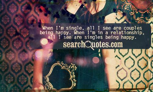 When I'm single, all I see are couples being happy. When I'm in a relationship, all I see are singles being happy.