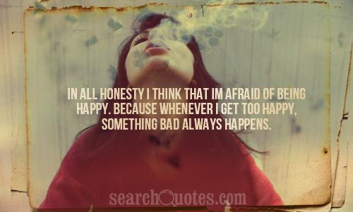 In all honesty I think that Im afraid of being happy. Because whenever I get too happy, something bad always happens.