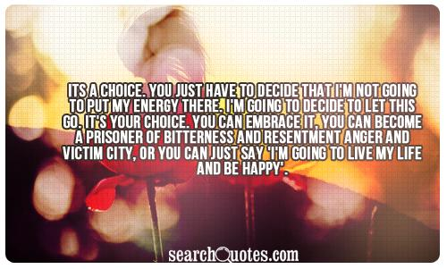 Its a choice. You just have to decide that I'm not going to put my energy there. I'm going to decide to let this go. It's your choice. You can embrace it, you can become a prisoner of bitterness and resentment anger and victim city, or you can just say 'I'm going to live my life and be happy'.