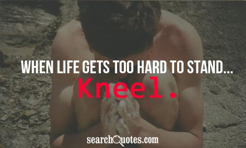 When life gets too hard to stand... Kneel.