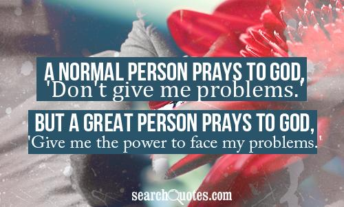 A normal person prays to God, 'Don't give me problems.' but a great person prays to God, 'Give me the power to face my problems.'