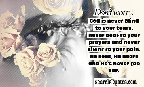Don't worry. God is never blind to your tears, never deaf to your prayers and never silent to your pain. He sees, He hears and He's never too far.