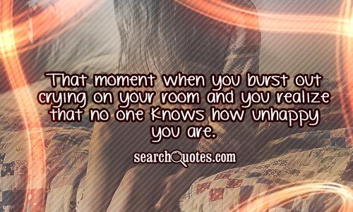 That moment when you burst out crying on your room and you realize that no one knows how unhappy you are.