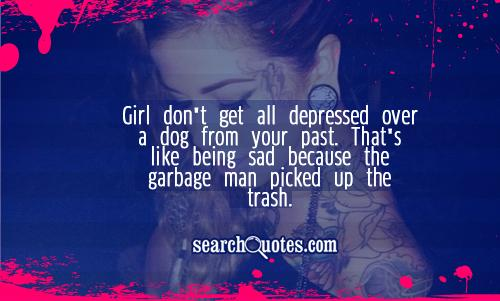 Girl don't get all depressed over a dog from your past. That's like being sad because the garbage man picked up the trash.