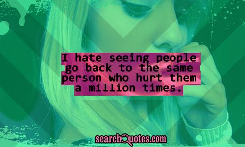 I hate seeing people go back to the same person who hurt them a million times.