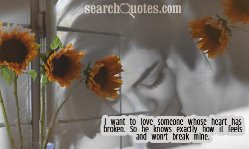 I want to love someone whose heart has broken. So he knows exactly how it feels and won't break mine.