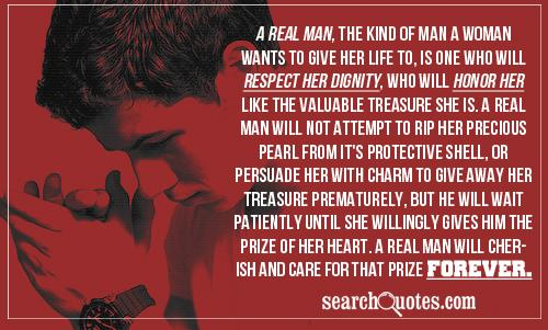 A REAL man, the kind of man a woman wants to give her life to, is one who will respect her dignity, who will honor her like the valuable treasure she is. A REAL man will not attempt to rip her precious pearl from it's protective shell, or persuade her with charm to give away her treasure prematurely, but he will wait patiently until she willingly gives him the prize of her heart. A REAL man will cherish and care for that prize forever.