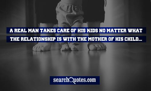 A Real man takes care of his kids no matter what the relationship is with the mother of his child...