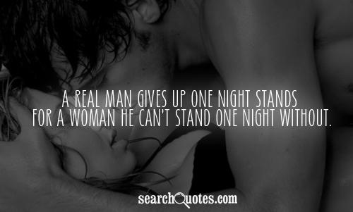 A real man gives up one night stands for a woman he can't stand one night without.