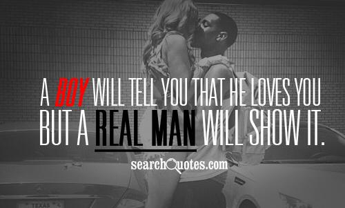 A boy will tell you that he loves you but a real man will show it.