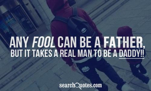 Any fool can be a Father, but it takes a real man to be a Daddy!!