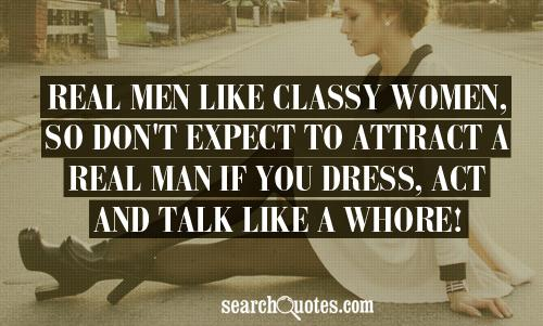 Real men like classy women, so don't expect to attract a real man if you dress, act and talk like a whore!