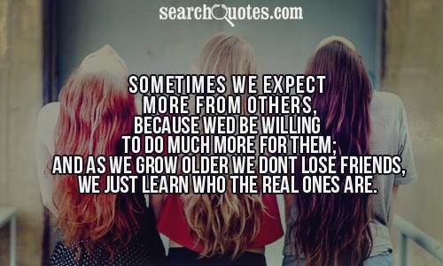 Sometimes we expect more from others, because wed be willing to do much more for them; and as we grow older we dont lose friends, we just learn who the real ones are.
