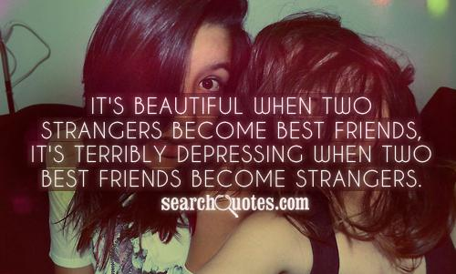 It's beautiful when two strangers become best friends, it's terribly depressing when two best friends become strangers.