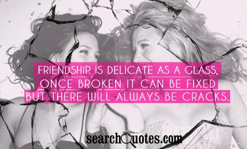 Friendship is delicate as a glass, once broken it can be fixed but there will always be cracks.