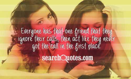 Everyone has that one friend that they ignore their calls, then act like they never got the call in the first place.