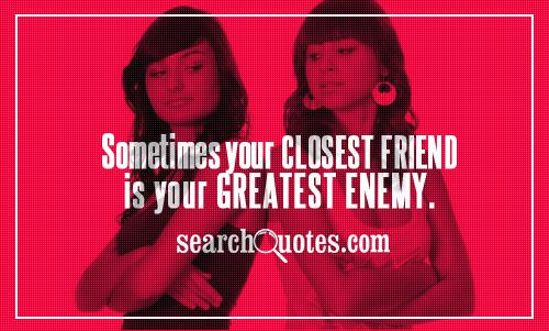 Sometimes your closest friend is your greatest enemy.