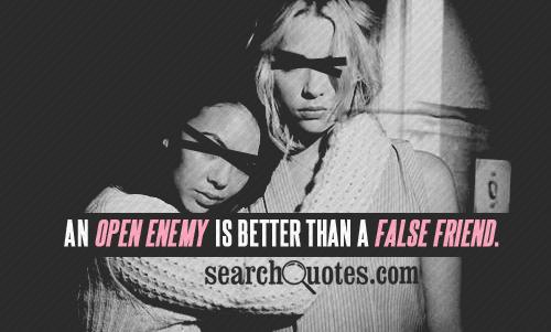 An open enemy is better than a false friend.