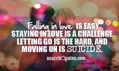 Falling in love is easy. Staying in love is a challenge. Letting go is the hard, and moving on is suicide.