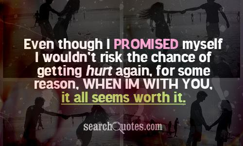 Even though I promised myself I wouldn't risk the chance of getting hurt again, for some reason, when Im with you, it all seems worth it.