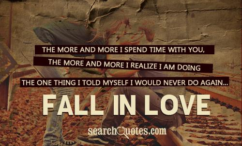 The more and more I spend time with you, the more and more I realize I am doing the one thing I told myself I would never do again... Fall in love