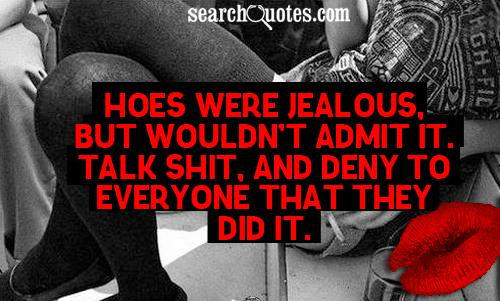Hoes were jealous, but wouldn't admit it. Talk shit, and deny to everyone that they did it.