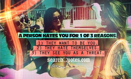 A person hates you for 1 of 3 reasons. 1) They want to be you. 2) They hate themselves. 3) They see you as a threat.
