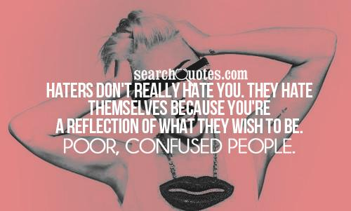 Haters don't really hate you. They hate themselves because you're a reflection of what they wish to be. Poor, confused people.
