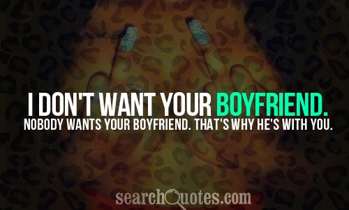 I don't want your boyfriend. Nobody wants your boyfriend. That's why he's with you.
