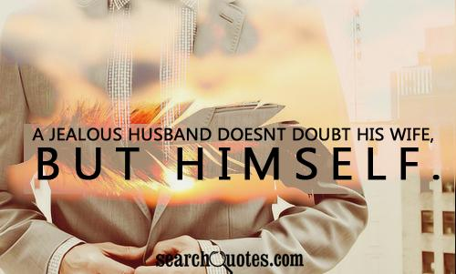 A jealous husband doesnt doubt his wife, but himself.
