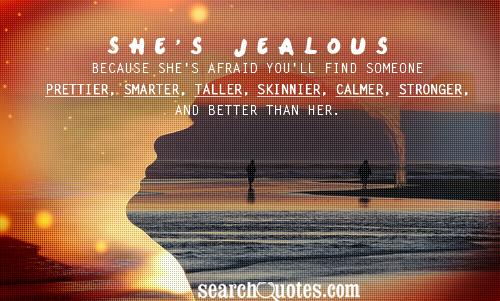 She's jealous because she's afraid you'll find someone prettier, smarter, taller, skinnier, calmer, stronger, and better than her.