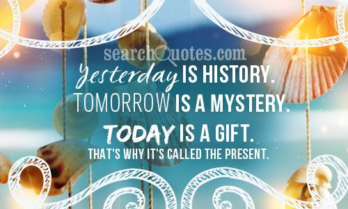 Yesterday is history. Tomorrow is a mystery. Today is a gift. That's why it's called the present.