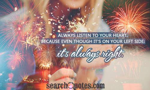 Always listen to your heart, because even though it's on your left side; it's always right.