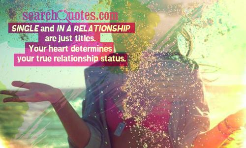 Single and in a relationship are just titles. Your heart determines your true relationship status.