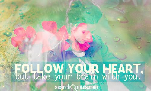 Follow your heart, but take your brain with you.