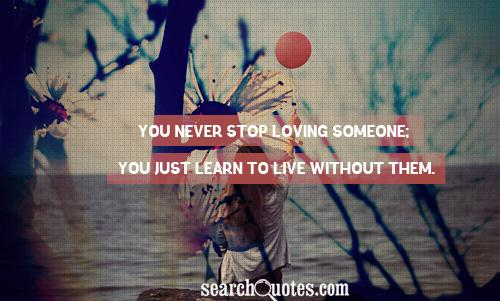 You never stop loving someone; you just learn to live without them.