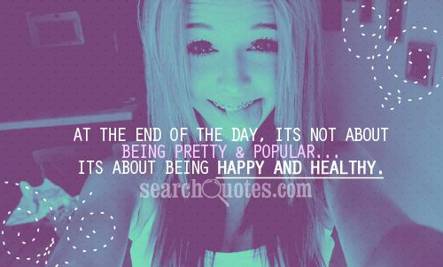 At the end of the day, its not about being pretty & popular...its about being happy and healthy.
