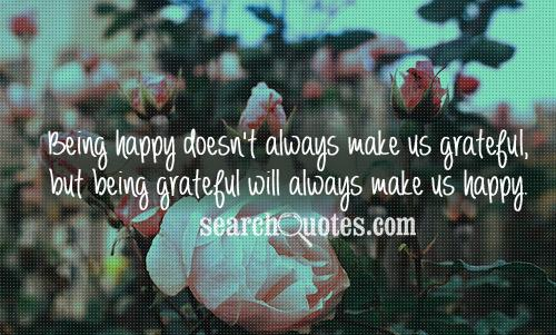 Being happy doesn't always make us grateful, but being grateful will always make us happy.