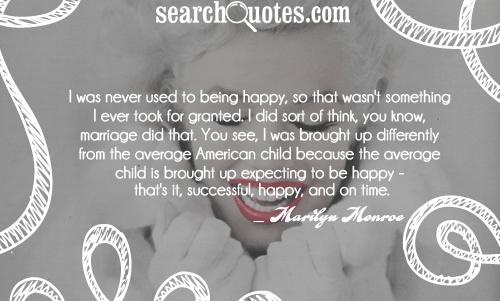 I was never used to being happy, so that wasn't something I ever took for granted. I did sort of think, you know, marriage did that. You see, I was brought up differently from the average American child because the average child is brought up expecting to be happy - that's it, successful, happy, and on time.