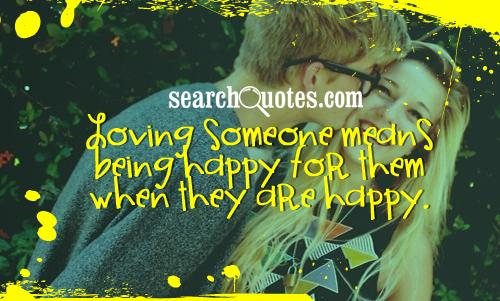 Loving someone means being happy for them when they are happy.