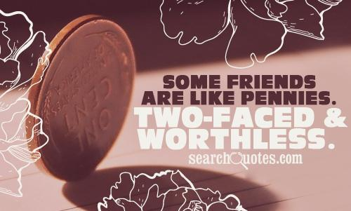 Some friends are like pennies. Two-faced & worthless.