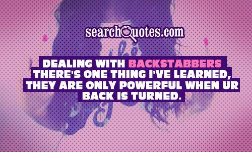 Dealing with backstabbers there's one thing I've learned, they are only powerful when ur back is turned.