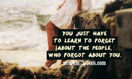 You just have to learn to forget about the people, who forgot about you.