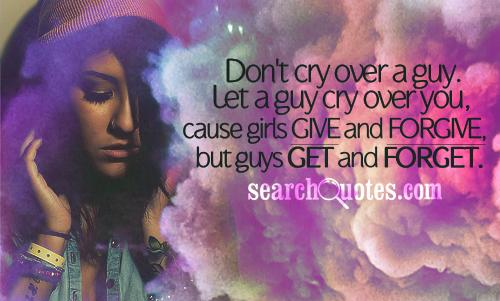 Don't cry over a guy. Let a guy cry over you, cause girls give and forgive, but guys get and forget.