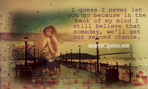 I guess I never let you go because in the back of my mind I still believe that someday, we'll get our second chance.