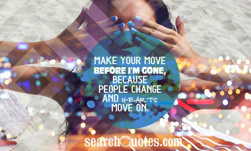 Make your move before I'm gone, because people change and hearts move on.