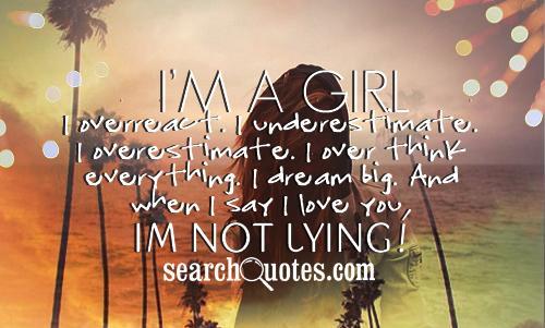Im a girl. I overreact. I underestimate. I overestimate. I over think everything. I dream big. And when I say I love you, Im not lying!