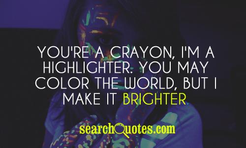 You're a crayon, I'm a highlighter. You may color the world, but I make it BRIGHTER.